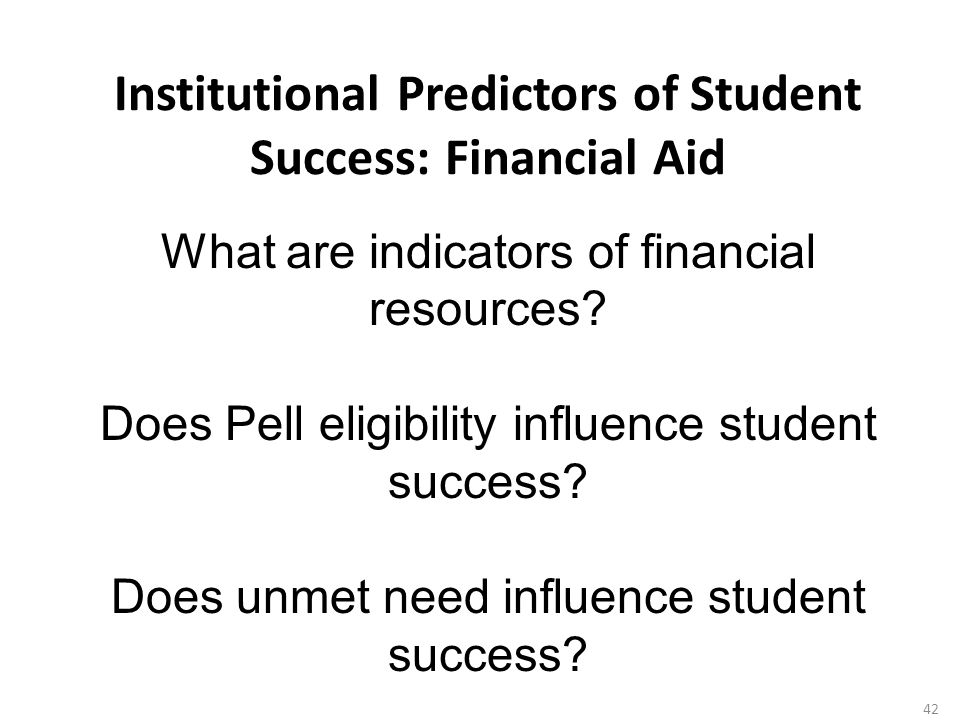 Institutional Predictors of Student Success: Financial Aid 42 What are indicators of financial resources.