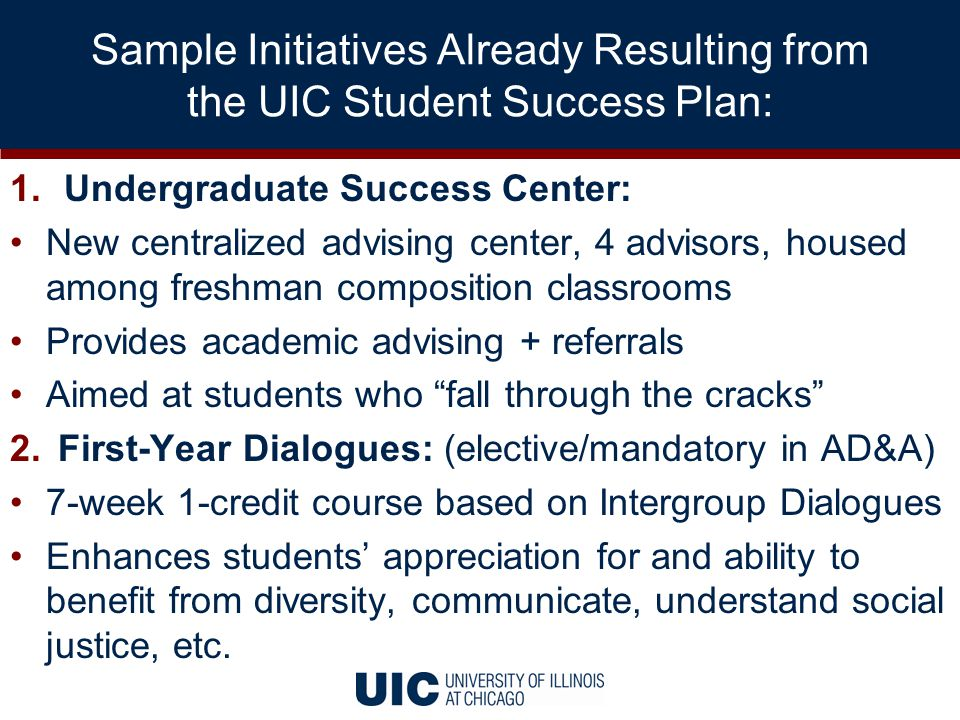 1.Undergraduate Success Center: New centralized advising center, 4 advisors, housed among freshman composition classrooms Provides academic advising + referrals Aimed at students who fall through the cracks 2.First-Year Dialogues: (elective/mandatory in AD&A) 7-week 1-credit course based on Intergroup Dialogues Enhances students' appreciation for and ability to benefit from diversity, communicate, understand social justice, etc.