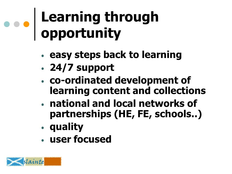 Learning through opportunity easy steps back to learning 24/7 support co-ordinated development of learning content and collections national and local networks of partnerships (HE, FE, schools..) quality user focused