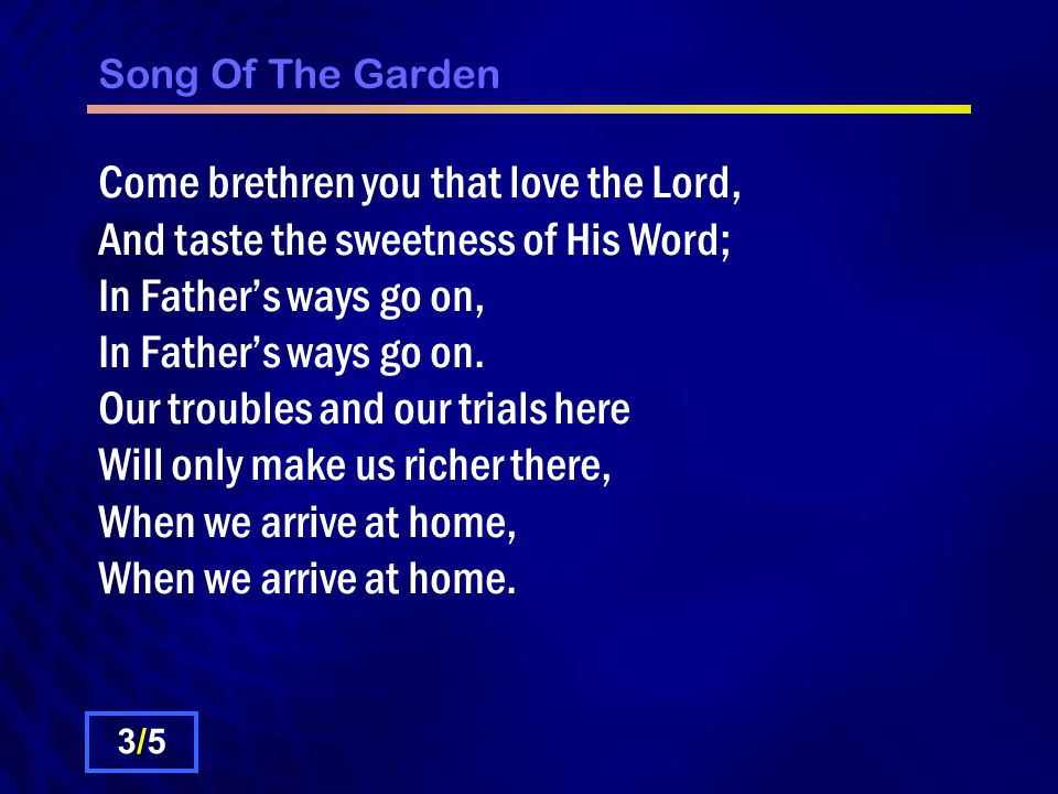 Song Of The Garden Come brethren you that love the Lord, And taste the sweetness of His Word; In Father's ways go on, In Father's ways go on.