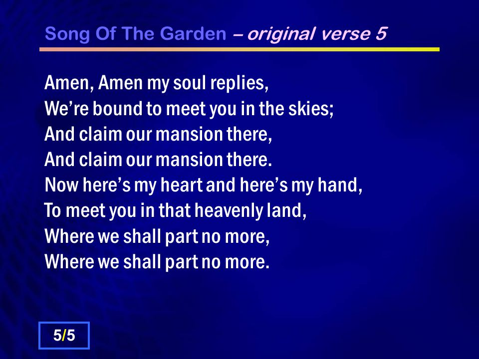 Song Of The Garden – original verse 5 Amen, Amen my soul replies, We're bound to meet you in the skies; And claim our mansion there, And claim our mansion there.