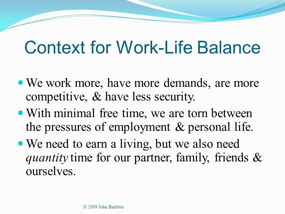 Context for Work-Life Balance We work more, have more demands, are more competitive, & have less security.