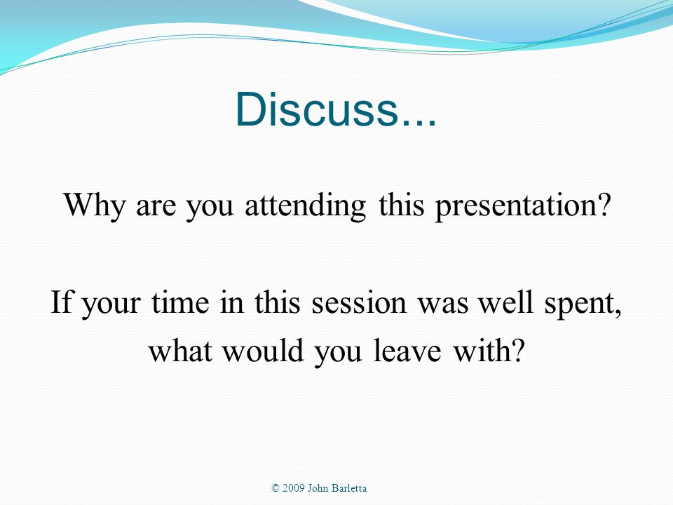 Discuss... Why are you attending this presentation.