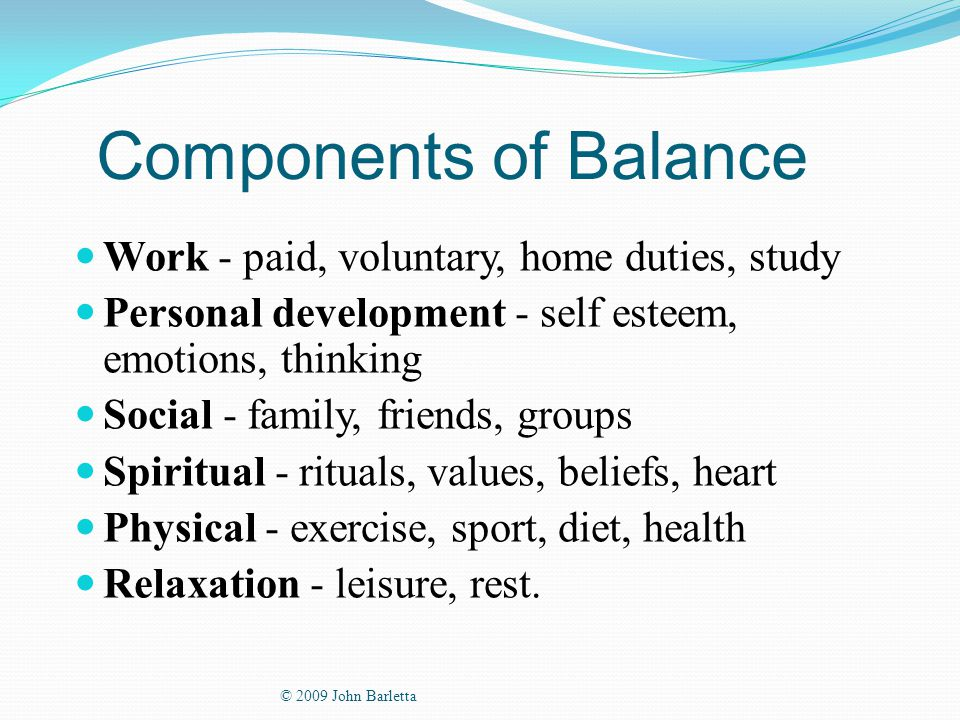 Components of Balance Work - paid, voluntary, home duties, study Personal development - self esteem, emotions, thinking Social - family, friends, groups Spiritual - rituals, values, beliefs, heart Physical - exercise, sport, diet, health Relaxation - leisure, rest.
