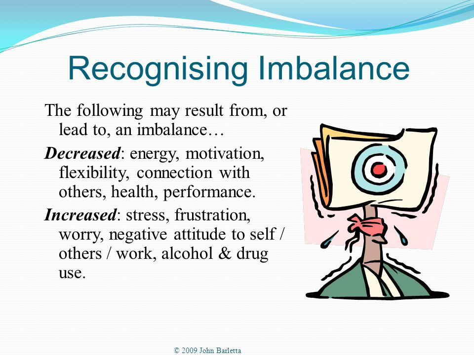 Recognising Imbalance The following may result from, or lead to, an imbalance… Decreased: energy, motivation, flexibility, connection with others, health, performance.
