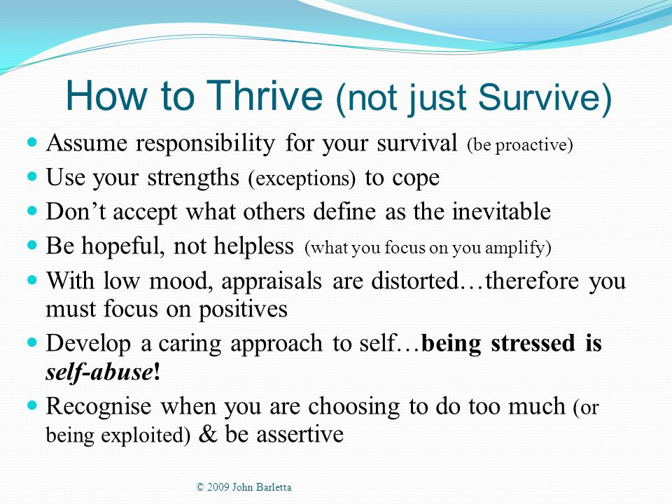 How to Thrive (not just Survive) Assume responsibility for your survival (be proactive) Use your strengths (exceptions) to cope Don't accept what others define as the inevitable Be hopeful, not helpless (what you focus on you amplify) With low mood, appraisals are distorted…therefore you must focus on positives Develop a caring approach to self…being stressed is self-abuse.
