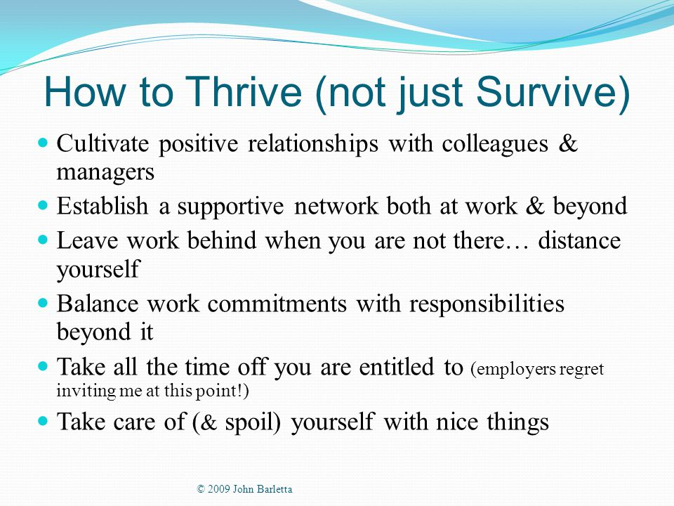 How to Thrive (not just Survive) Cultivate positive relationships with colleagues & managers Establish a supportive network both at work & beyond Leave work behind when you are not there… distance yourself Balance work commitments with responsibilities beyond it Take all the time off you are entitled to (employers regret inviting me at this point!) Take care of ( & spoil) yourself with nice things © 2009 John Barletta