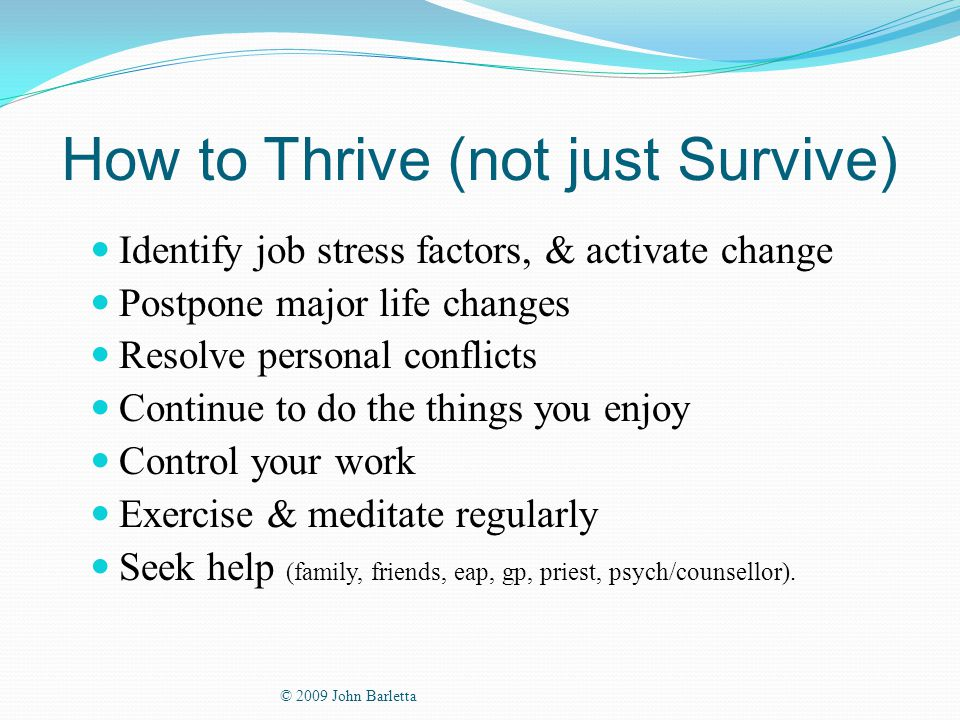 How to Thrive (not just Survive) Identify job stress factors, & activate change Postpone major life changes Resolve personal conflicts Continue to do the things you enjoy Control your work Exercise & meditate regularly Seek help (family, friends, eap, gp, priest, psych/counsellor).