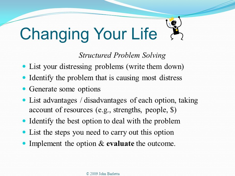 Changing Your Life Structured Problem Solving List your distressing problems (write them down) Identify the problem that is causing most distress Generate some options List advantages / disadvantages of each option, taking account of resources (e.g., strengths, people, $) Identify the best option to deal with the problem List the steps you need to carry out this option Implement the option & evaluate the outcome.