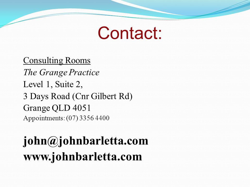 Contact: Consulting Rooms The Grange Practice Level 1, Suite 2, 3 Days Road (Cnr Gilbert Rd) Grange QLD 4051 Appointments: (07) 3356 4400 john@johnbarletta.com www.johnbarletta.com
