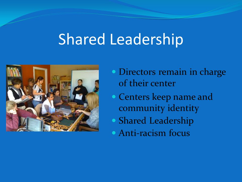 Shared Leadership Directors remain in charge of their center Centers keep name and community identity Shared Leadership Anti-racism focus