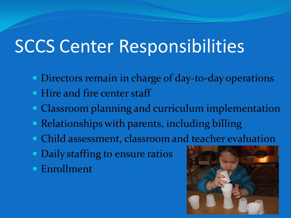 SCCS Center Responsibilities Directors remain in charge of day-to-day operations Hire and fire center staff Classroom planning and curriculum implementation Relationships with parents, including billing Child assessment, classroom and teacher evaluation Daily staffing to ensure ratios Enrollment