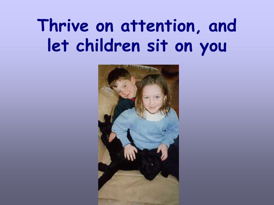 Thrive on attention, and let children sit on you