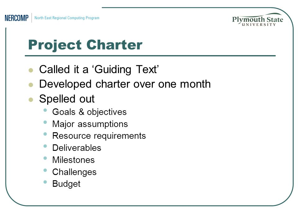 Project Charter Called it a 'Guiding Text' Developed charter over one month Spelled out Goals & objectives Major assumptions Resource requirements Deliverables Milestones Challenges Budget