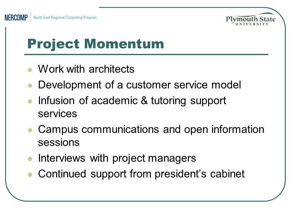 Project Momentum Work with architects Development of a customer service model Infusion of academic & tutoring support services Campus communications and open information sessions Interviews with project managers Continued support from president's cabinet