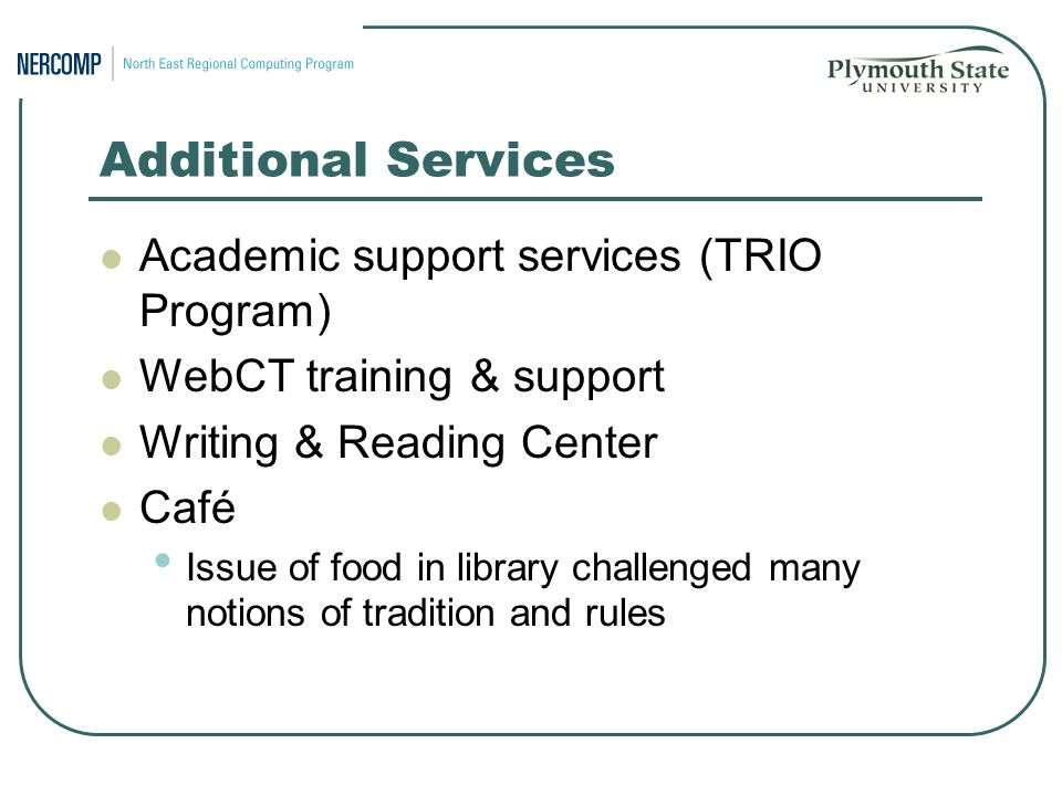 Additional Services Academic support services (TRIO Program) WebCT training & support Writing & Reading Center Café Issue of food in library challenged many notions of tradition and rules