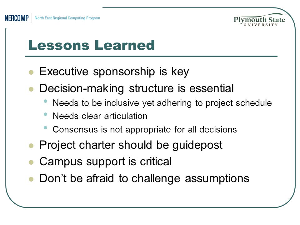 Lessons Learned Executive sponsorship is key Decision-making structure is essential Needs to be inclusive yet adhering to project schedule Needs clear articulation Consensus is not appropriate for all decisions Project charter should be guidepost Campus support is critical Don't be afraid to challenge assumptions