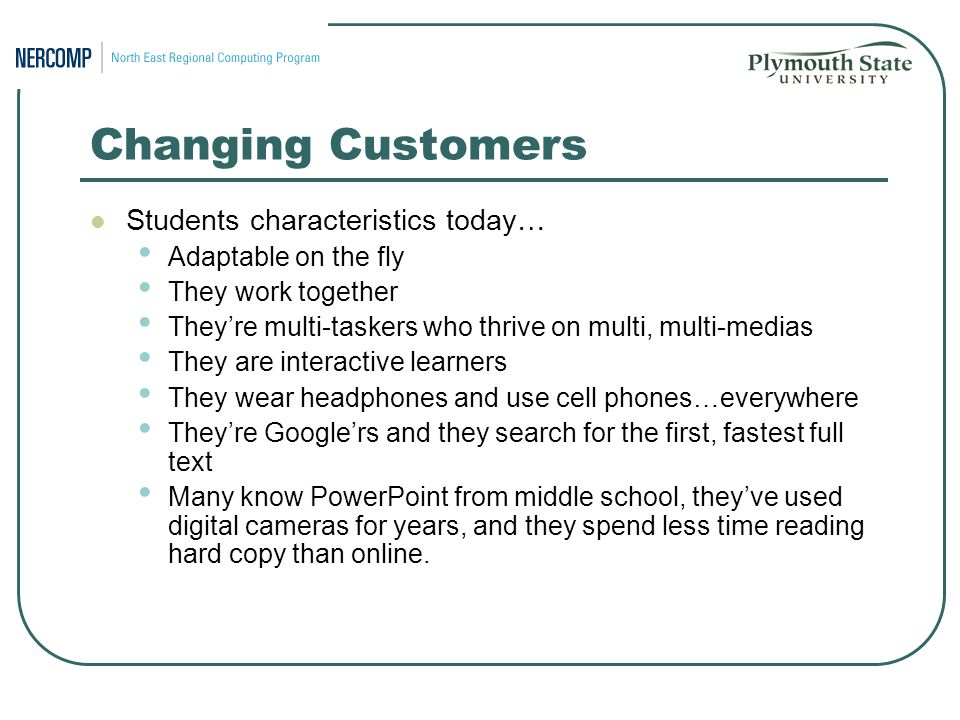 Changing Customers Students characteristics today… Adaptable on the fly They work together They're multi-taskers who thrive on multi, multi-medias They are interactive learners They wear headphones and use cell phones…everywhere They're Google'rs and they search for the first, fastest full text Many know PowerPoint from middle school, they've used digital cameras for years, and they spend less time reading hard copy than online.
