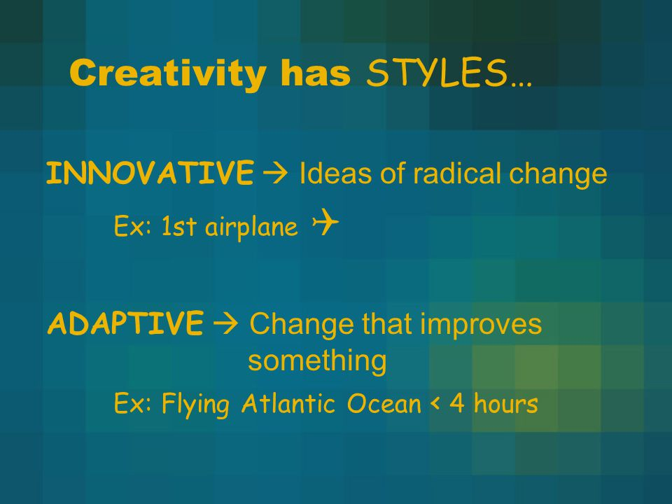 Creativity has STYLES… INNOVATIVE  Ideas of radical change Ex: 1st airplane  ADAPTIVE  Change that improves something Ex: Flying Atlantic Ocean < 4 hours