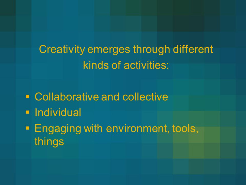 Creativity emerges through different kinds of activities:  Collaborative and collective  Individual  Engaging with environment, tools, things