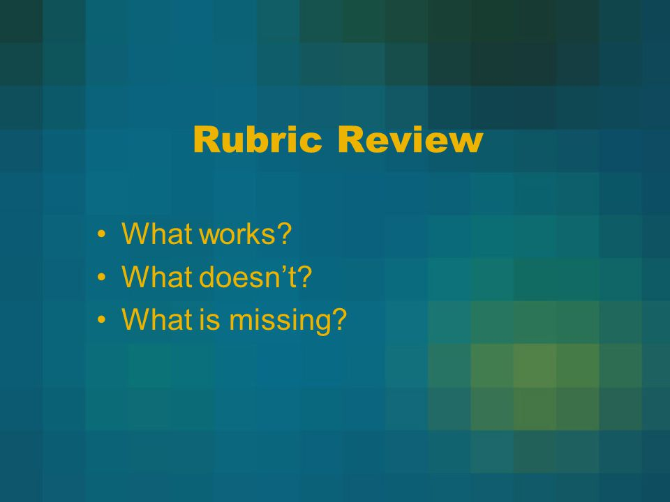 Rubric Review What works What doesn't What is missing