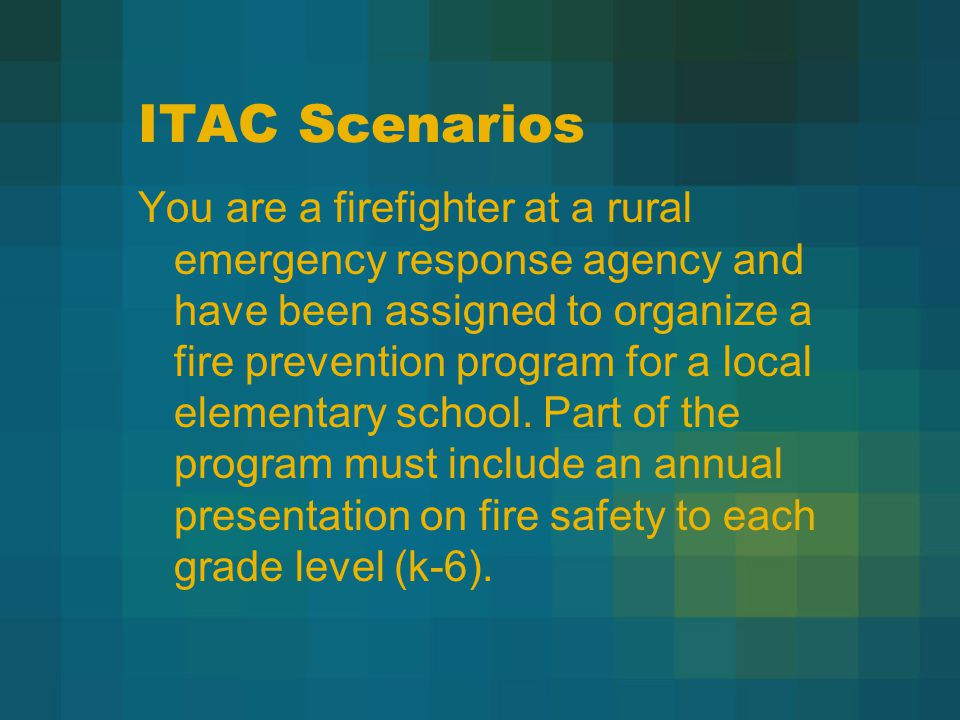 ITAC Scenarios You are a firefighter at a rural emergency response agency and have been assigned to organize a fire prevention program for a local elementary school.
