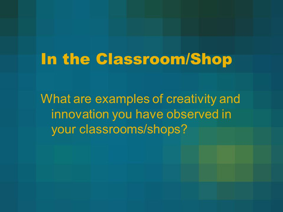 In the Classroom/Shop What are examples of creativity and innovation you have observed in your classrooms/shops