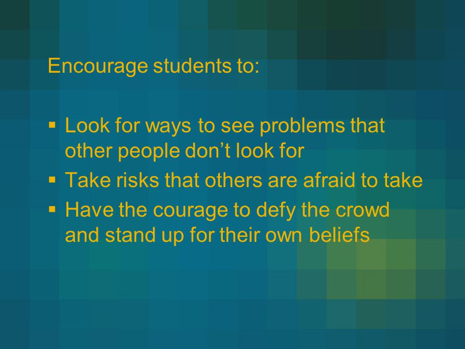 Encourage students to:  Look for ways to see problems that other people don't look for  Take risks that others are afraid to take  Have the courage to defy the crowd and stand up for their own beliefs