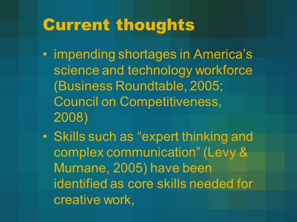 Current thoughts impending shortages in America's science and technology workforce (Business Roundtable, 2005; Council on Competitiveness, 2008) Skills such as expert thinking and complex communication (Levy & Murnane, 2005) have been identified as core skills needed for creative work,
