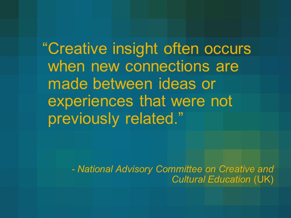Creative insight often occurs when new connections are made between ideas or experiences that were not previously related. -National Advisory Committee on Creative and Cultural Education (UK)