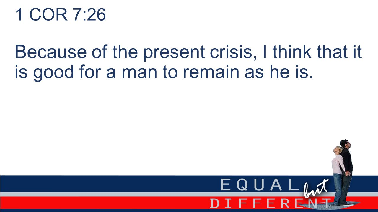 1 COR 7:26 Because of the present crisis, I think that it is good for a man to remain as he is.