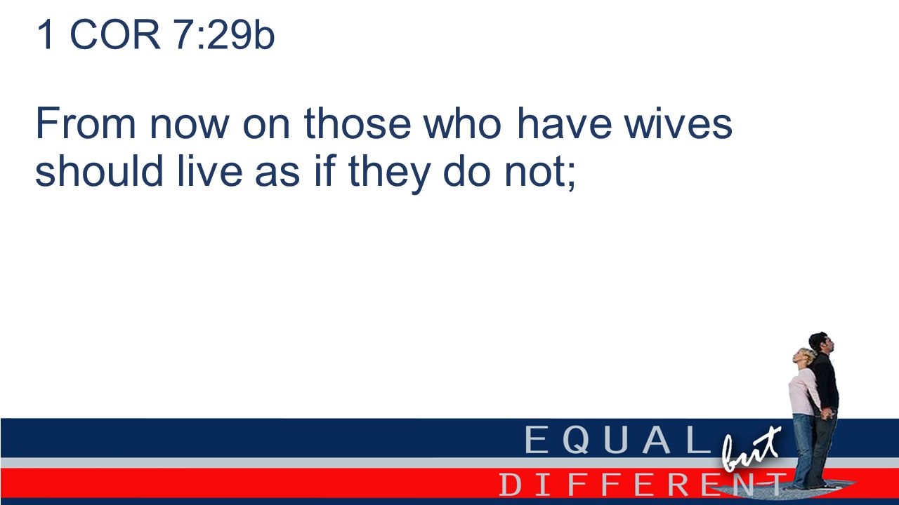 1 COR 7:29b From now on those who have wives should live as if they do not;
