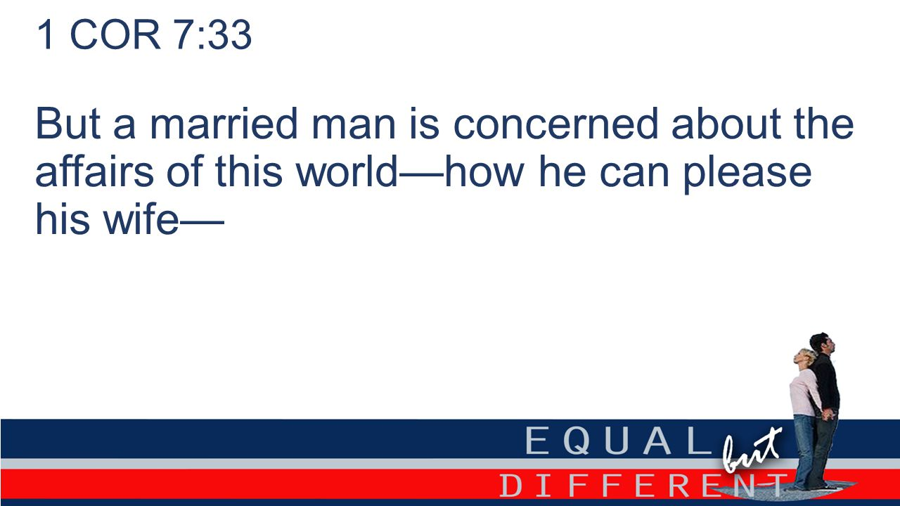 1 COR 7:33 But a married man is concerned about the affairs of this world—how he can please his wife—