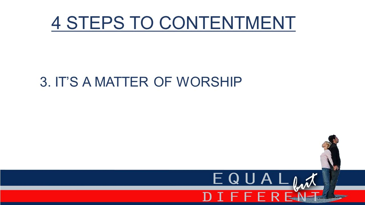 4 STEPS TO CONTENTMENT 3. IT'S A MATTER OF WORSHIP