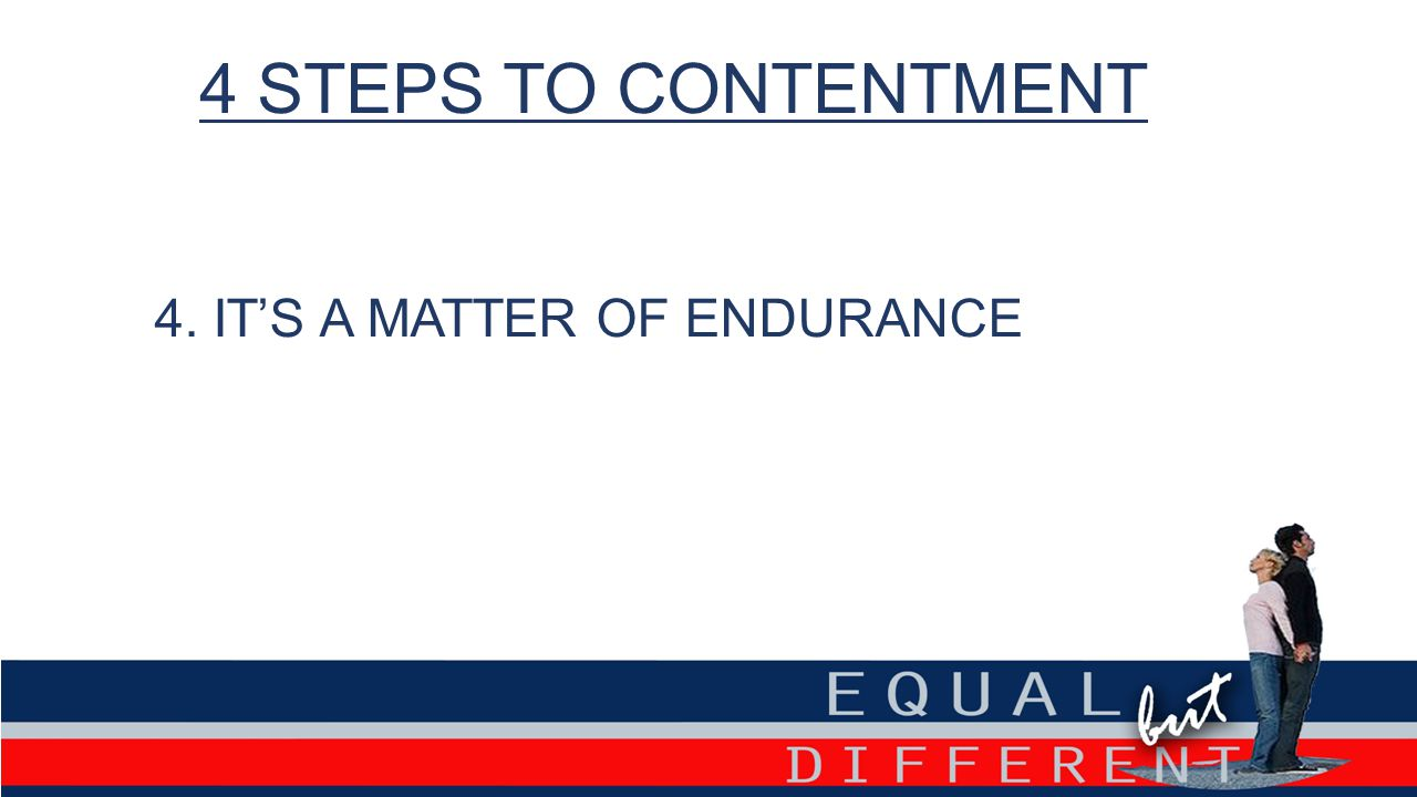 4 STEPS TO CONTENTMENT 4. IT'S A MATTER OF ENDURANCE