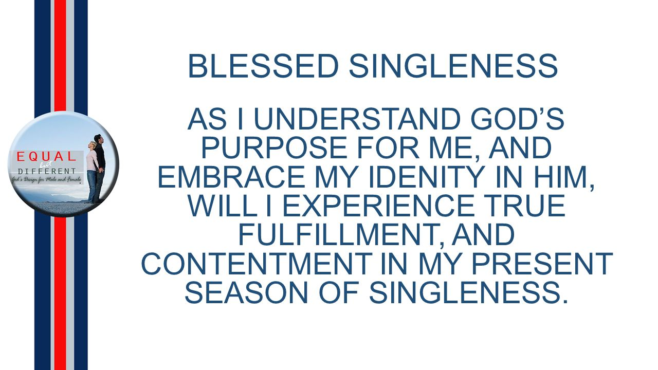 BLESSED SINGLENESS AS I UNDERSTAND GOD'S PURPOSE FOR ME, AND EMBRACE MY IDENITY IN HIM, WILL I EXPERIENCE TRUE FULFILLMENT, AND CONTENTMENT IN MY PRESENT SEASON OF SINGLENESS.