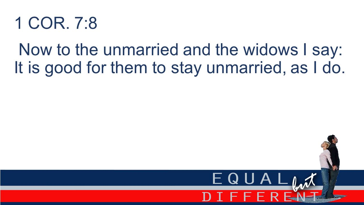 1 COR. 7:8 Now to the unmarried and the widows I say: It is good for them to stay unmarried, as I do.
