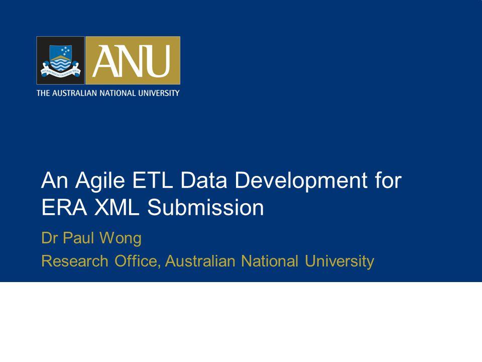 An Agile ETL Data Development for ERA XML Submission Dr Paul Wong Research Office, Australian National University