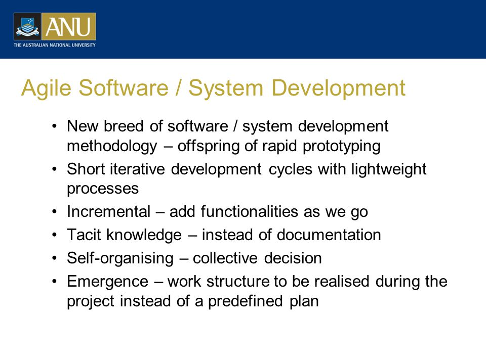 Agile Software / System Development New breed of software / system development methodology – offspring of rapid prototyping Short iterative development cycles with lightweight processes Incremental – add functionalities as we go Tacit knowledge – instead of documentation Self-organising – collective decision Emergence – work structure to be realised during the project instead of a predefined plan