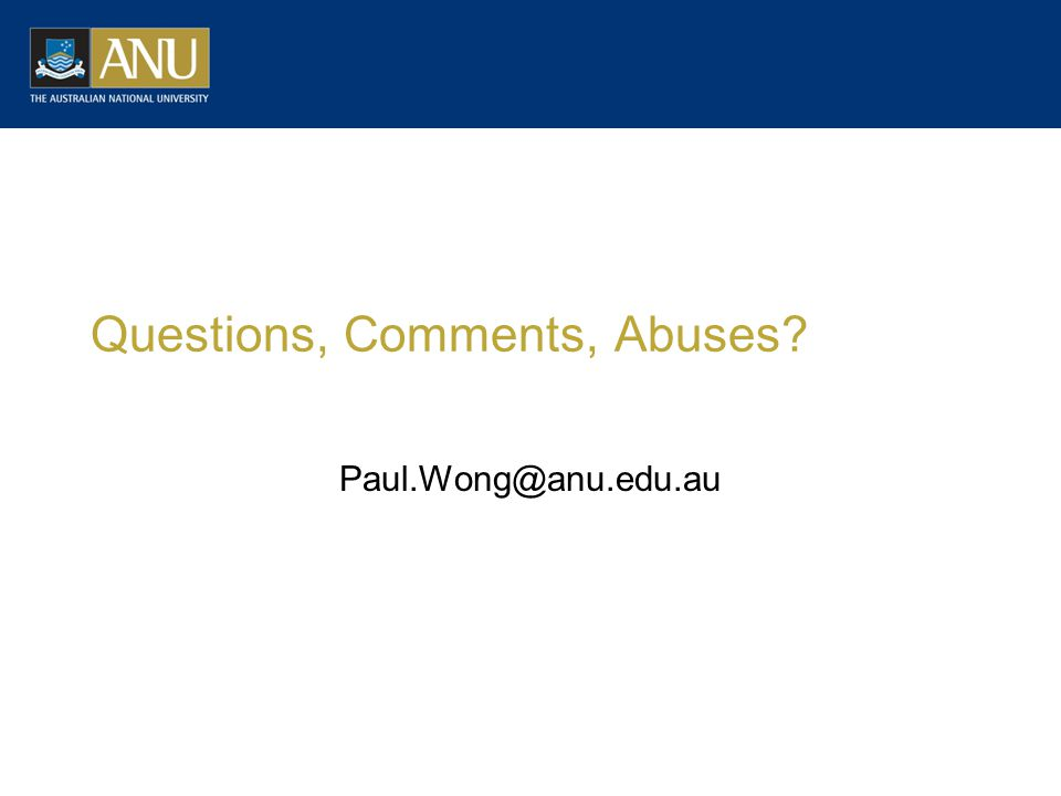 Questions, Comments, Abuses Paul.Wong@anu.edu.au