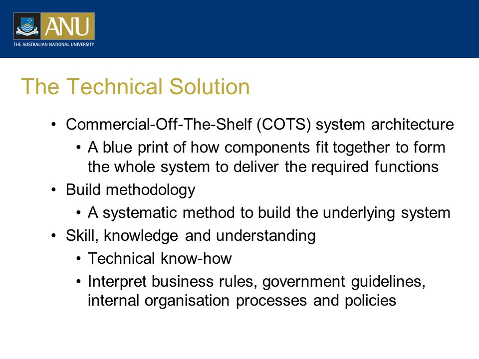 The Technical Solution Commercial-Off-The-Shelf (COTS) system architecture A blue print of how components fit together to form the whole system to deliver the required functions Build methodology A systematic method to build the underlying system Skill, knowledge and understanding Technical know-how Interpret business rules, government guidelines, internal organisation processes and policies