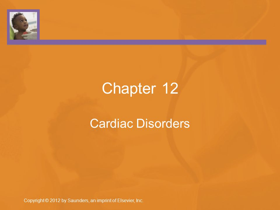 Copyright © 2012 by Saunders, an imprint of Elsevier, Inc. Chapter 12 Cardiac Disorders