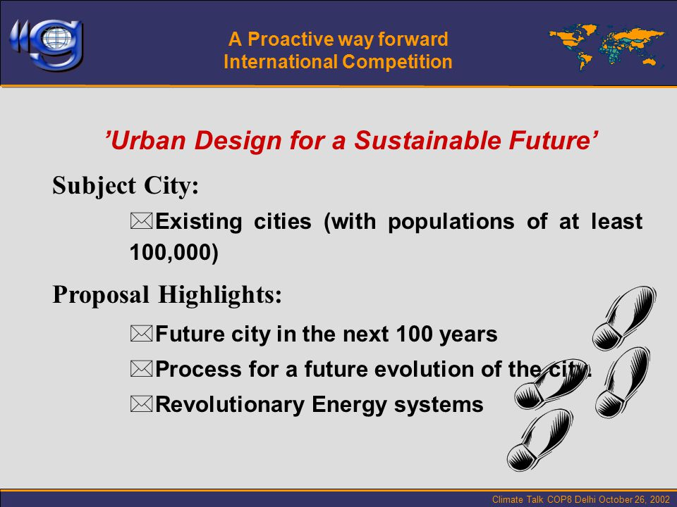 Climate Talk COP8 Delhi October 26, 2002 'Urban Design for a Sustainable Future' Subject City: *Existing cities (with populations of at least 100,000) Proposal Highlights: *Future city in the next 100 years *Process for a future evolution of the city.