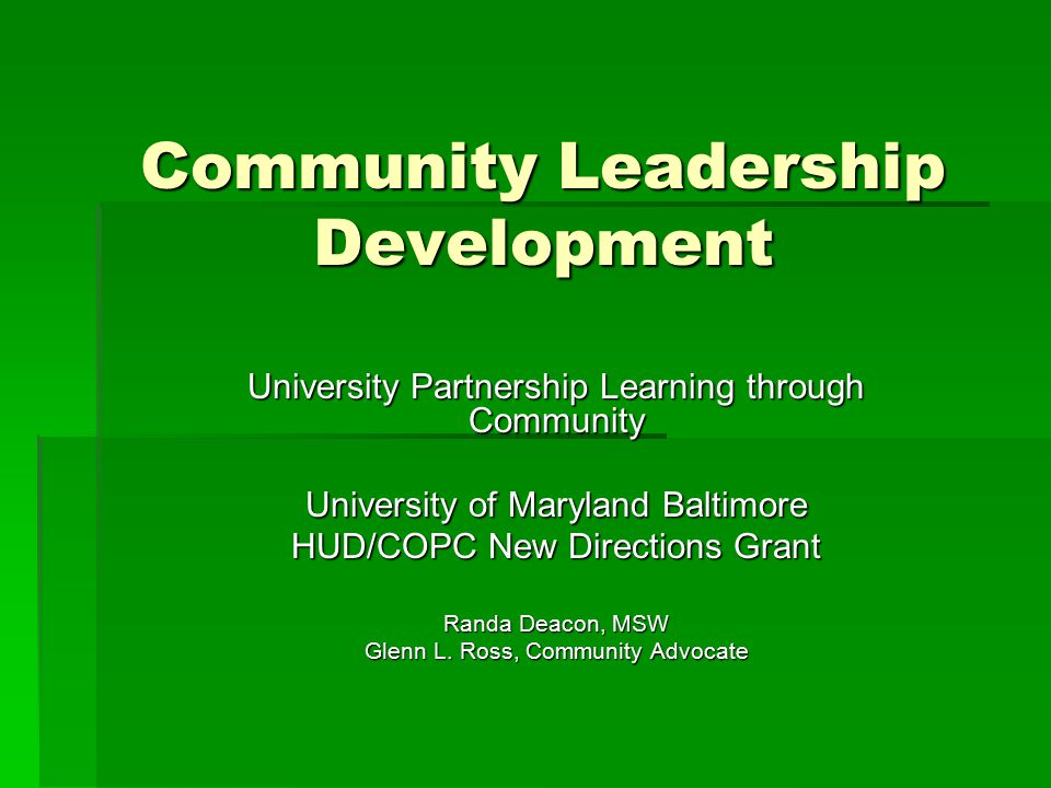 Community Leadership Development University Partnership Learning through Community University of Maryland Baltimore HUD/COPC New Directions Grant Randa Deacon, MSW Glenn L.