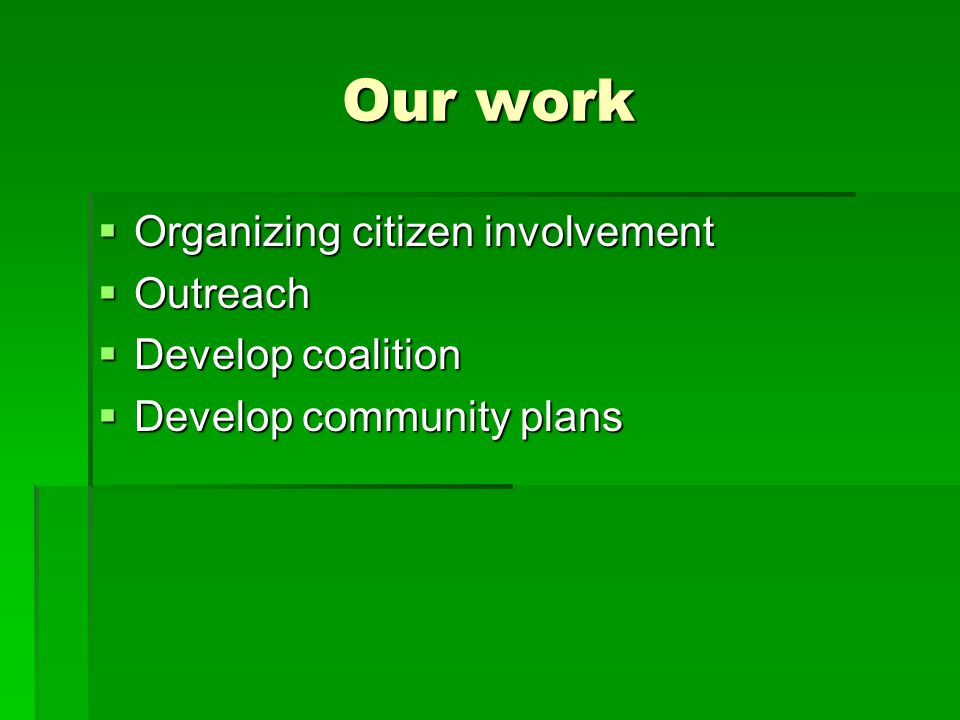 Our work  Organizing citizen involvement  Outreach  Develop coalition  Develop community plans