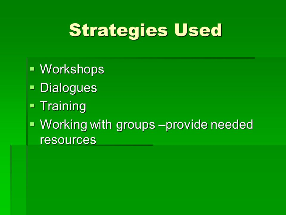 Strategies Used  Workshops  Dialogues  Training  Working with groups –provide needed resources
