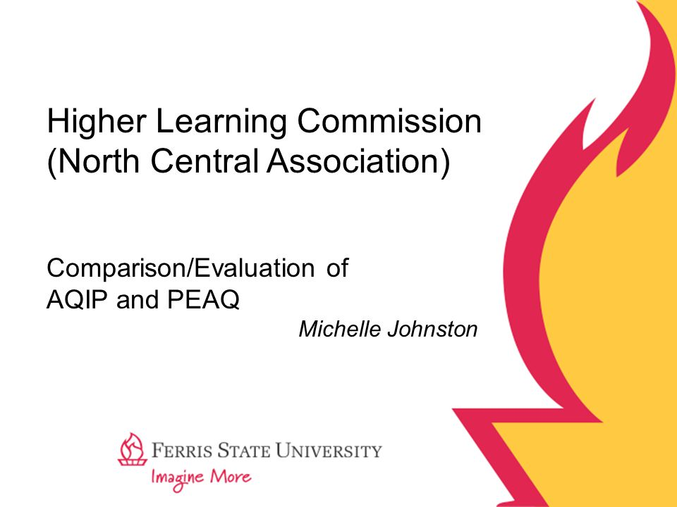 Higher Learning Commission (North Central Association) Comparison/Evaluation of AQIP and PEAQ Michelle Johnston