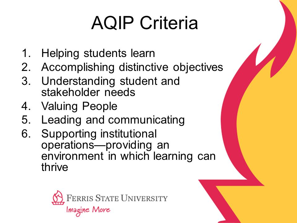 AQIP Criteria 1.Helping students learn 2.Accomplishing distinctive objectives 3.Understanding student and stakeholder needs 4.Valuing People 5.Leading and communicating 6.Supporting institutional operations—providing an environment in which learning can thrive