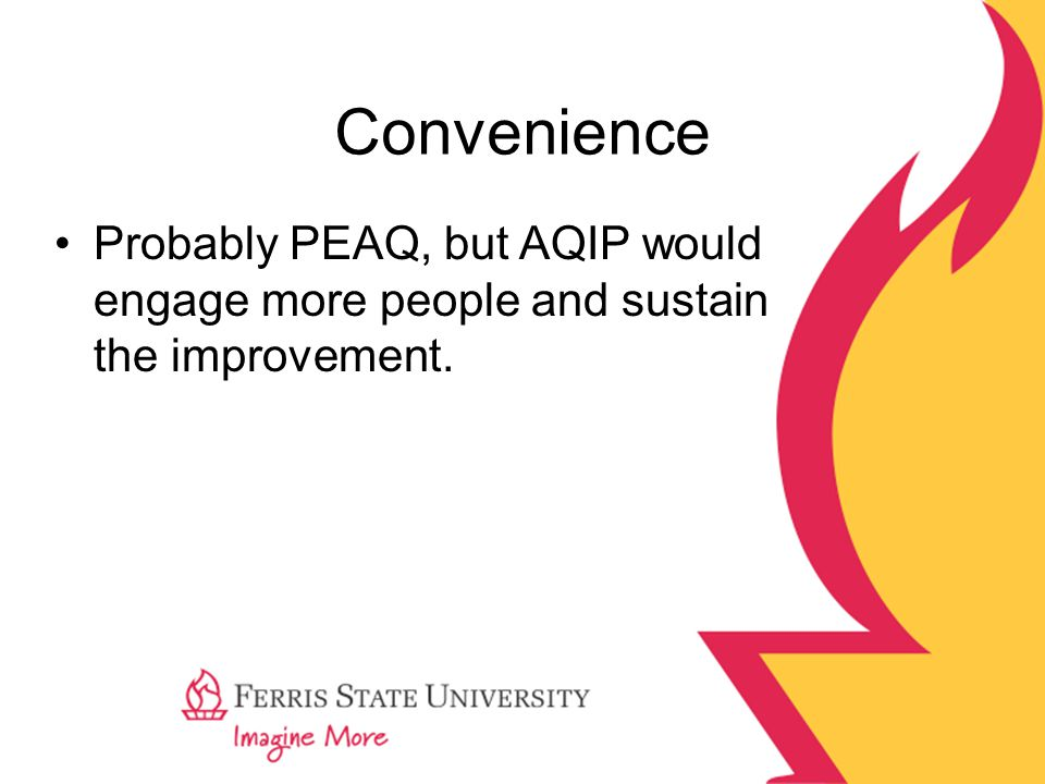 Convenience Probably PEAQ, but AQIP would engage more people and sustain the improvement.