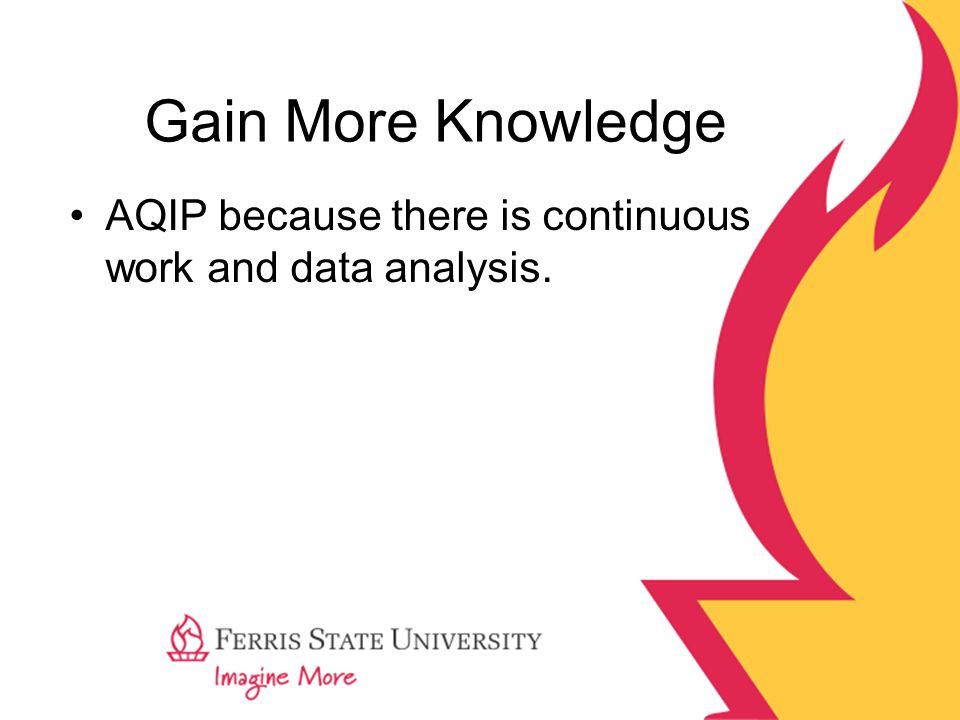 Gain More Knowledge AQIP because there is continuous work and data analysis.